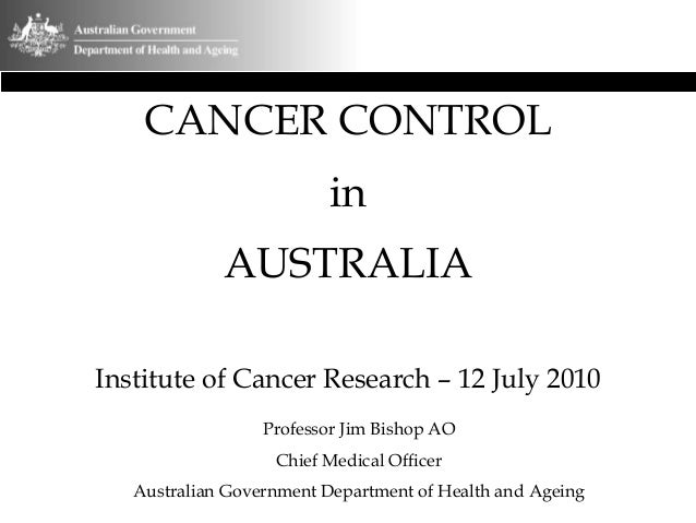 CANCER CONTROL in AUSTRALIA Institute of Cancer Research – 12 July 2010 Professor Jim Bishop AO Chief Medical Officer Aust...
