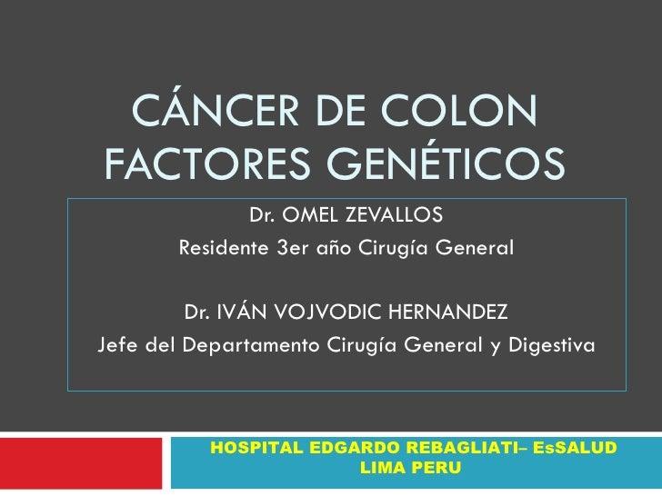 CÁNCER DE COLON FACTORES GENÉTICOS                Dr. OMEL ZEVALLOS         Residente 3er año Cirugía General           Dr...