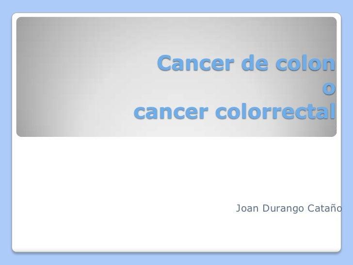 Cancer de colonocancercolorrectal<br />Joan Durango Cataño<br />