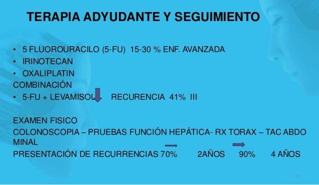 TERAPIA ADYUDANTE Y SEGUIMIENTO • 5 FLUOROURACILO (5-FU) 15-30 % ENF. AVANZADA • IRINOTECAN • OXALIPLATIN COMBINACIÓN • 5-...