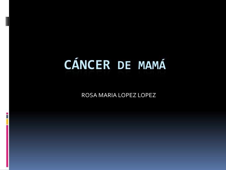 Cáncer de Mamá<br />ROSA MARIA LOPEZ LOPEZ<br />
