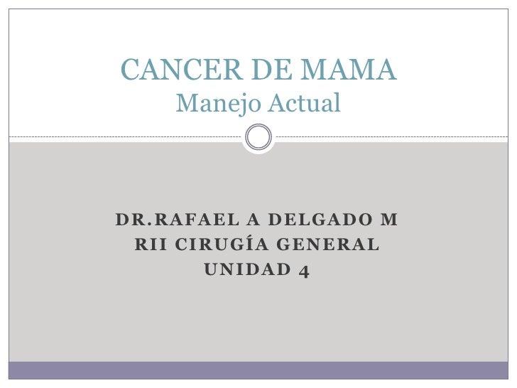 Dr.rafael A delgado m <br />Rii cirugía general<br />Unidad 4<br />CANCER DE MAMAManejo Actual<br />