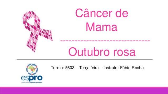 Câncer de Mama Outubro rosa ------------------------------- Turma: 5603 – Terça feira – Instrutor Fábio Rocha