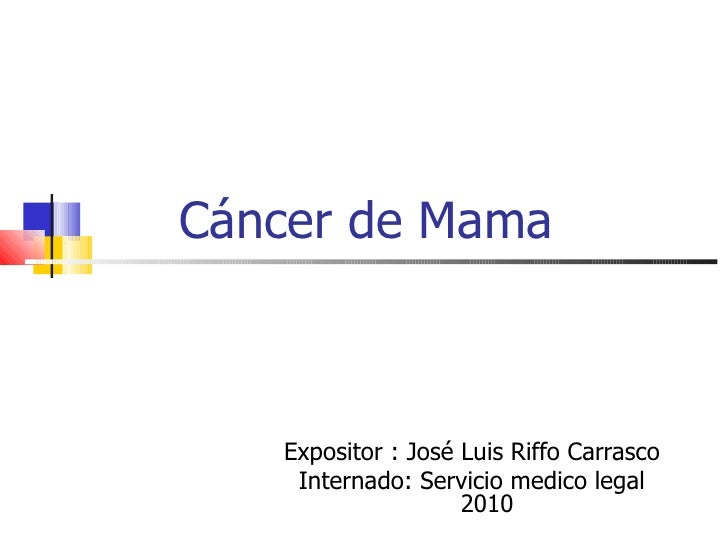 Cáncer de Mama Expositor : José Luis Riffo Carrasco Internado: Servicio medico legal 2010