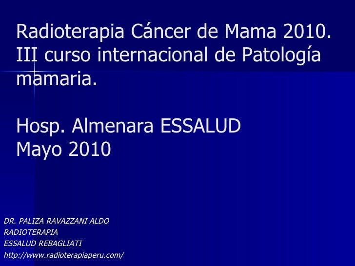 Radioterapia Cáncer de Mama 2010. III curso internacional de Patología mamaria. Hosp. Almenara ESSALUD Mayo 2010 DR. PALIZ...
