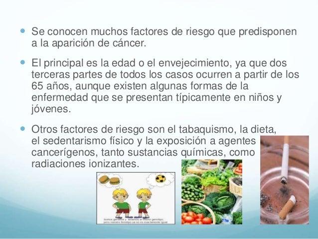  Se conocen muchos factores de riesgo que predisponen a la aparición de cáncer.  El principal es la edad o el envejecimi...