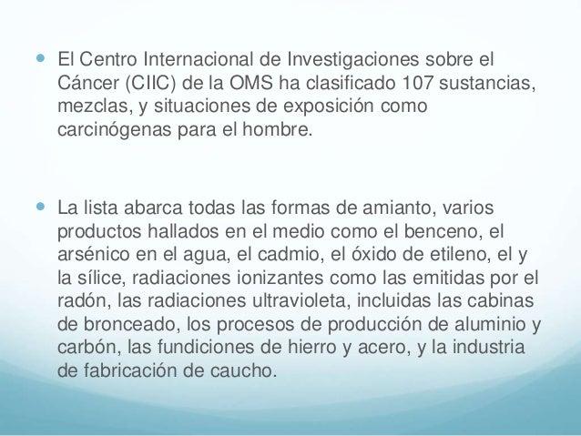  El Centro Internacional de Investigaciones sobre el Cáncer (CIIC) de la OMS ha clasificado 107 sustancias, mezclas, y si...
