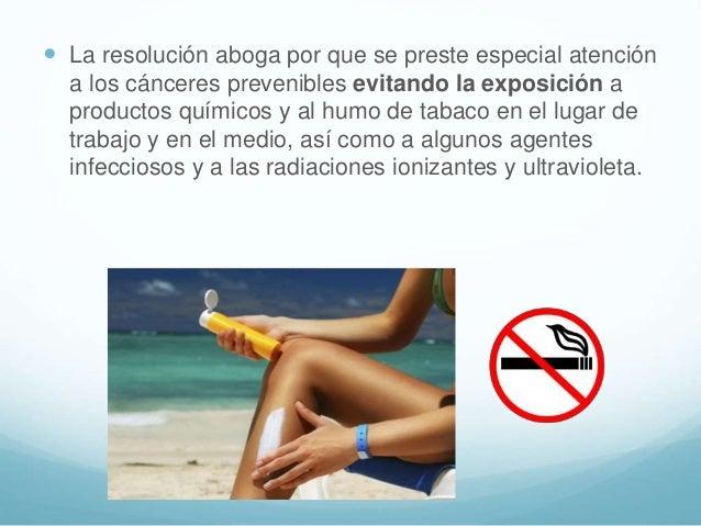  La resolución aboga por que se preste especial atención a los cánceres prevenibles evitando la exposición a productos qu...