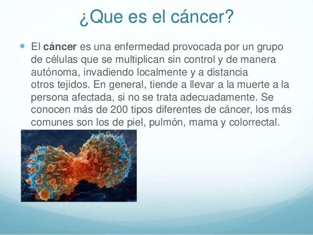  El cáncer es una enfermedad provocada por un grupo de células que se multiplican sin control y de manera autónoma, invad...