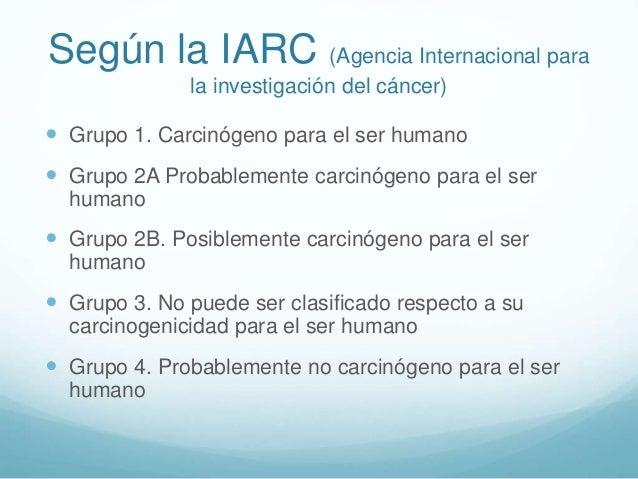 Según la IARC (Agencia Internacional para la investigación del cáncer)  Grupo 1. Carcinógeno para el ser humano  Grupo 2...
