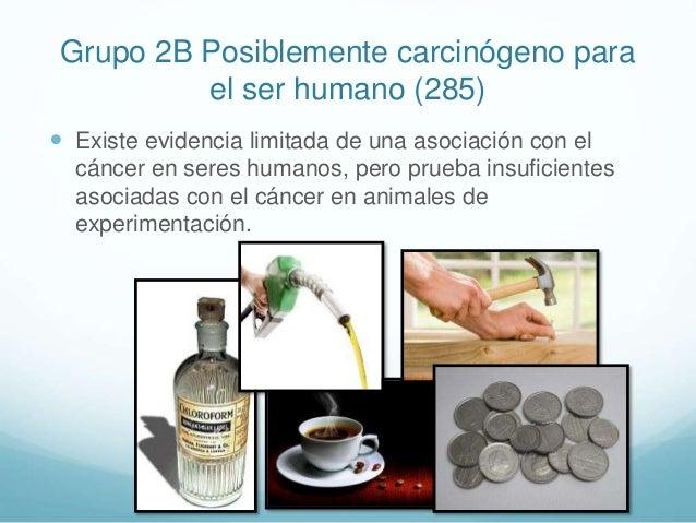 Grupo 2B Posiblemente carcinógeno para el ser humano (285)  Existe evidencia limitada de una asociación con el cáncer en ...