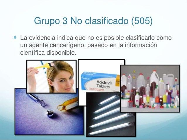 Grupo 3 No clasificado (505)  La evidencia indica que no es posible clasificarlo como un agente cancerígeno, basado en la...