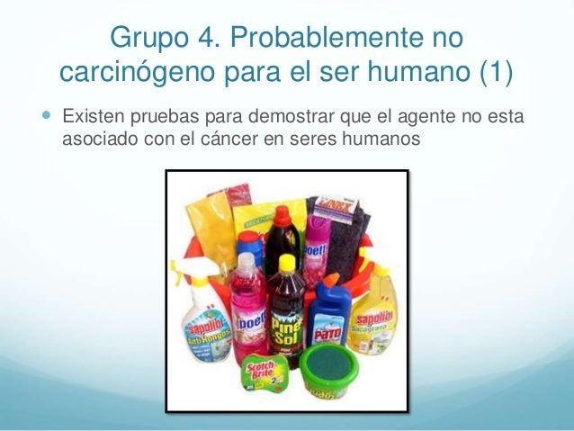 Grupo 4. Probablemente no carcinógeno para el ser humano (1)  Existen pruebas para demostrar que el agente no esta asocia...