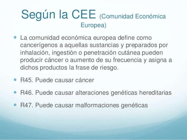 Según la CEE (Comunidad Económica Europea)  La comunidad económica europea define como cancerígenos a aquellas sustancias...