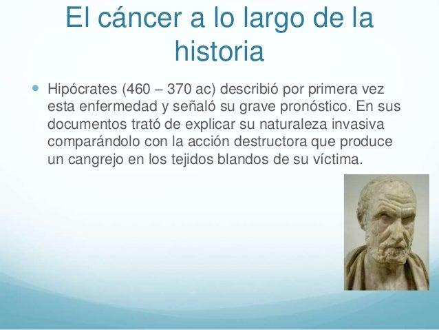 El cáncer a lo largo de la historia  Hipócrates (460 – 370 ac) describió por primera vez esta enfermedad y señaló su grav...