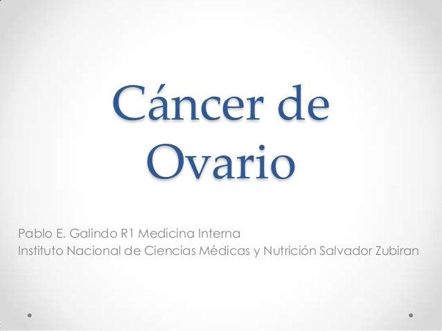 Cáncer de Ovario Pablo E. Galindo R1 Medicina Interna Instituto Nacional de Ciencias Médicas y Nutrición Salvador Zubiran