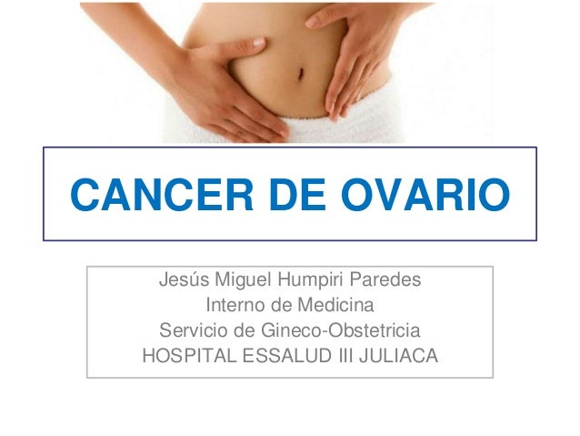 CANCER DE OVARIO Jesús Miguel Humpiri Paredes Interno de Medicina Servicio de Gineco-Obstetricia HOSPITAL ESSALUD III JULI...