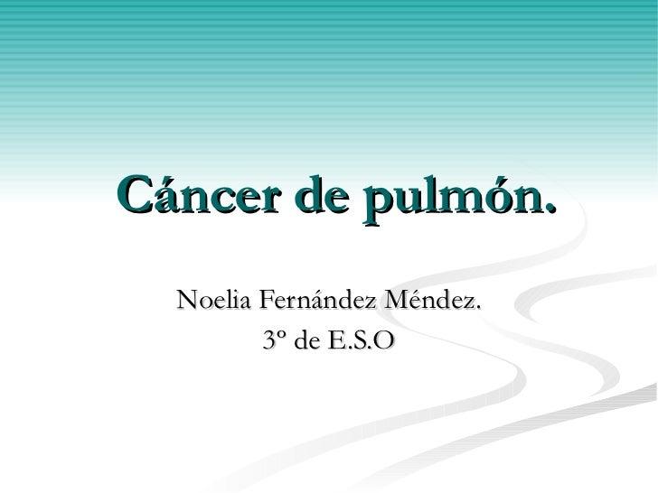 Cáncer de pulmón. Noelia Fernández Méndez. 3º de E.S.O