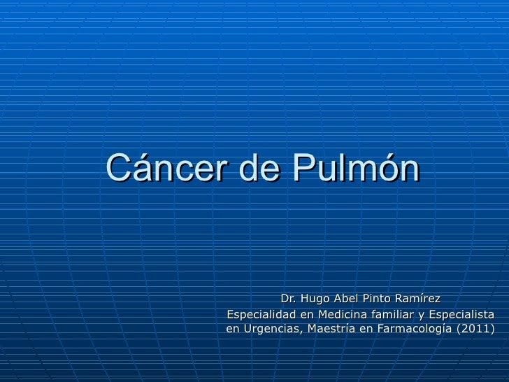 Cáncer de Pulmón                Dr. Hugo Abel Pinto Ramírez      Especialidad en Medicina familiar y Especialista      en ...