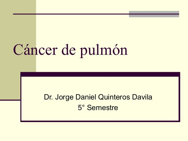 Cáncer de pulmón Dr. Jorge Daniel Quinteros Davila 5° Semestre
