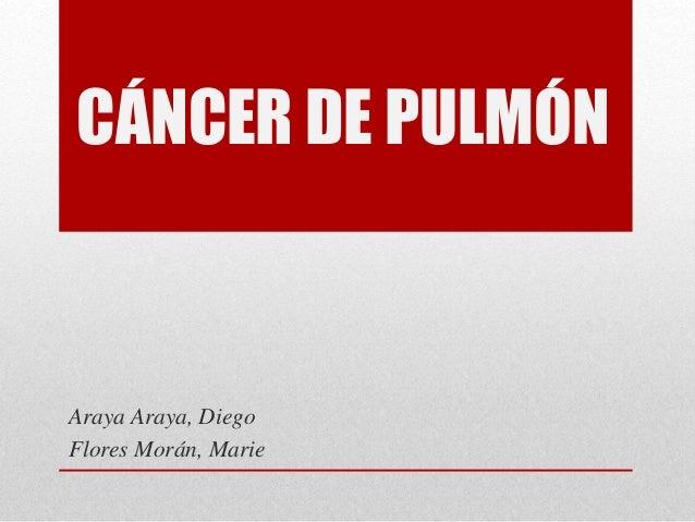 CÁNCER DE PULMÓN Araya Araya, Diego Flores Morán, Marie