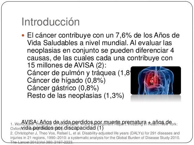 Introducción  El cáncer contribuye con un 7,6% de los Años de Vida Saludables a nivel mundial. Al evaluar las neoplasias ...