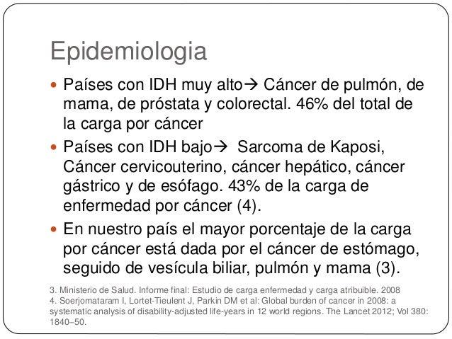 Epidemiologia  Países con IDH muy alto Cáncer de pulmón, de mama, de próstata y colorectal. 46% del total de la carga po...