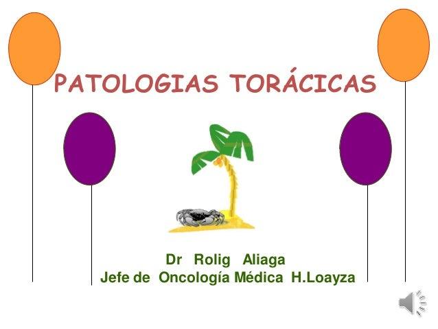 PATOLOGIAS TORÁCICAS Dr Rolig Aliaga Jefe de Oncología Médica H.Loayza