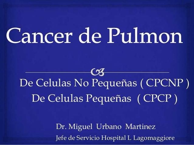 De Celulas No Pequeñas ( CPCNP ) De Celulas Pequeñas ( CPCP ) Dr. Miguel Urbano Martinez Jefe de Servicio Hospital L Lagom...