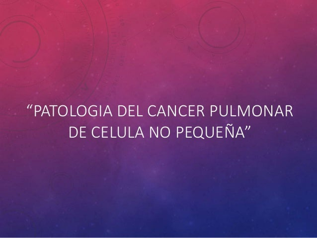 """PATOLOGIA DEL CANCER PULMONAR DE CELULA NO PEQUEÑA"""