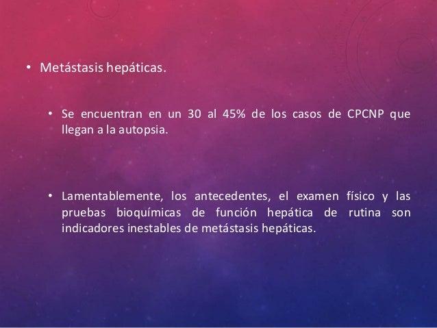 • Metástasis hepáticas. • Se encuentran en un 30 al 45% de los casos de CPCNP que llegan a la autopsia. • Lamentablemente,...