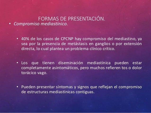 FORMAS DE PRESENTACIÓN. • Compromiso mediastínico. • 40% de los casos de CPCNP hay compromiso del mediastino, ya sea por l...