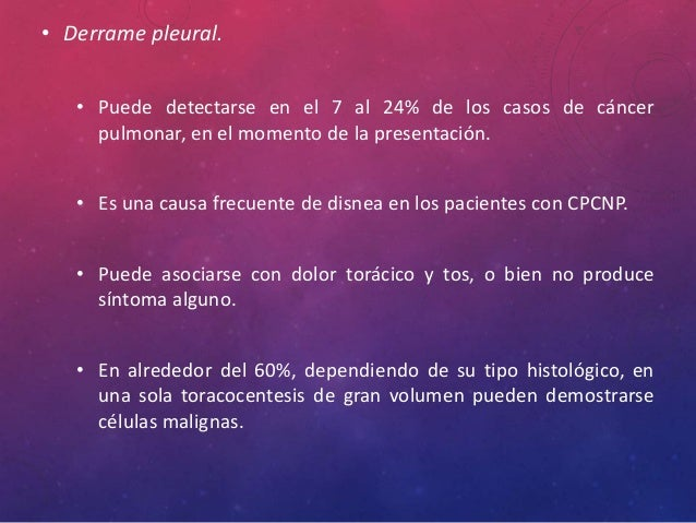 • Derrame pleural. • Puede detectarse en el 7 al 24% de los casos de cáncer pulmonar, en el momento de la presentación. • ...