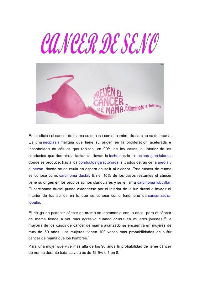 En medicina el cáncer de mama se conoce con el nombre de carcinoma de mama.  Es una neoplasia maligna que tiene su origen ...