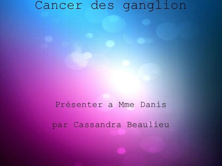 Cancer des ganglion  Présenter a Mme Danis  par Cassandra Beaulieu