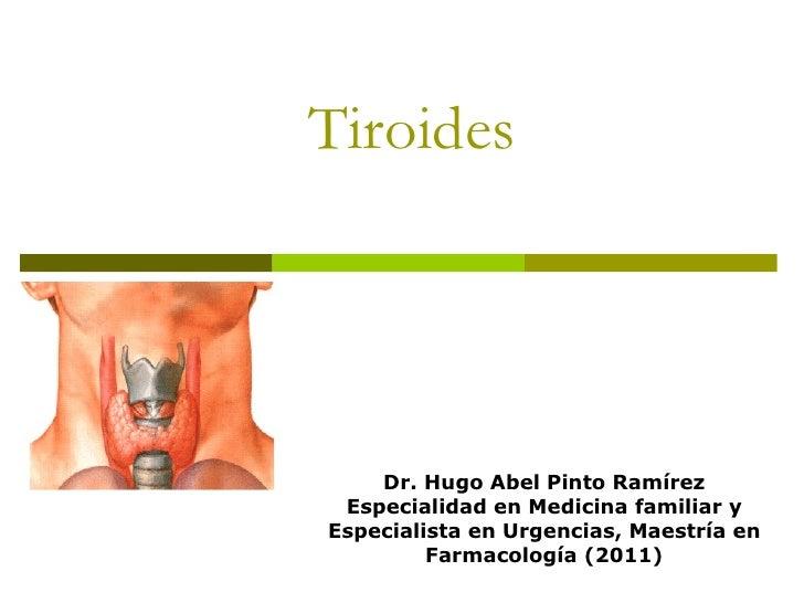 Tiroides    Dr. Hugo Abel Pinto Ramírez Especialidad en Medicina familiar yEspecialista en Urgencias, Maestría en         ...