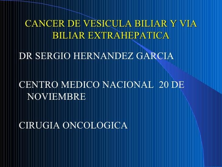 CANCER DE VESICULA BILIAR Y VIA     BILIAR EXTRAHEPATICADR SERGIO HERNANDEZ GARCIACENTRO MEDICO NACIONAL 20 DE NOVIEMBRECI...