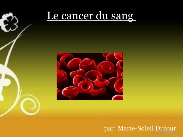 Le cancer du sang  par: Marie-Soleil Dufour