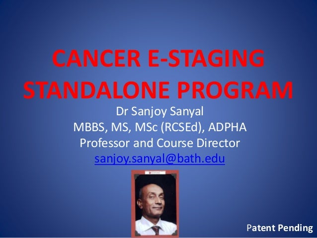 CANCER E-STAGING STANDALONE PROGRAM Dr Sanjoy Sanyal MBBS, MS, MSc (RCSEd), ADPHA Professor and Course Director sanjoy.san...