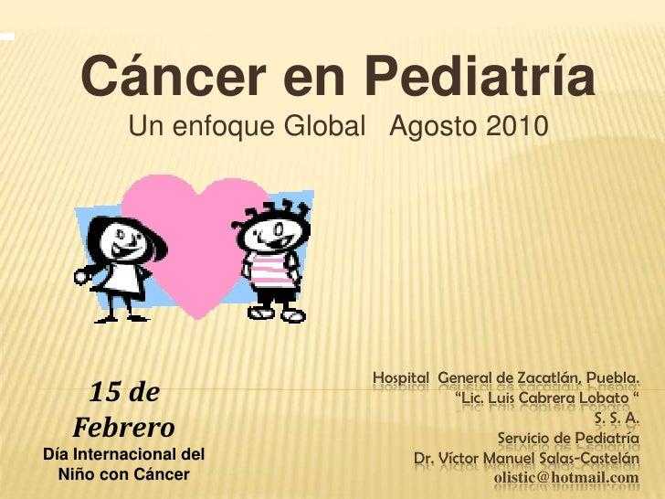 """<br />Cáncer en Pediatría<br />Un enfoque Global   Agosto 2010<br />Hospital  General de Zacatlán, Puebla.""""Lic. Luis Cabr..."""