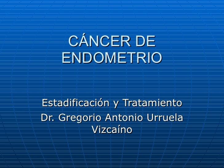 C ÁNCER DE ENDOMETRIO Estadificación y Tratamiento Dr. Gregorio Antonio Urruela Vizcaíno