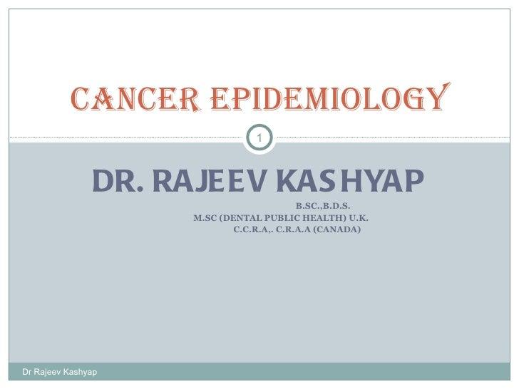 DR. RAJEEV KASHYAP B.SC.,B.D.S. M.SC (DENTAL PUBLIC HEALTH) U.K. C.C.R.A,. C.R.A.A (CANADA) Cancer Epidemiology Dr Rajeev ...