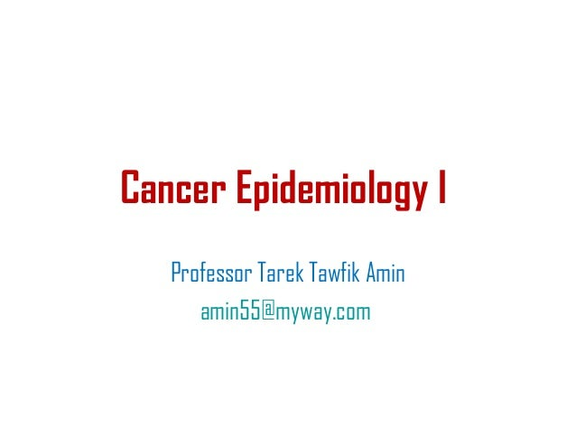 Cancer Epidemiology I Professor Tarek Tawfik Amin amin55@myway.com