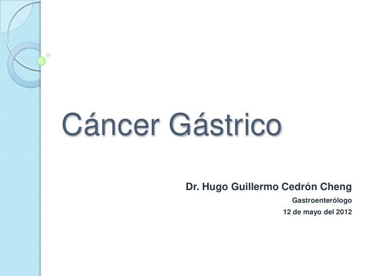 Cáncer Gástrico        Dr. Hugo Guillermo Cedrón Cheng                            Gastroenterólogo                        ...