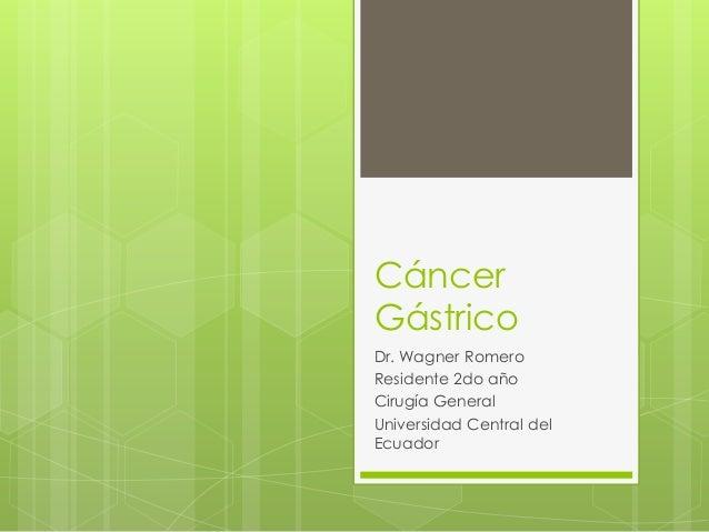 Cáncer Gástrico Dr. Wagner Romero Residente 2do año Cirugía General Universidad Central del Ecuador