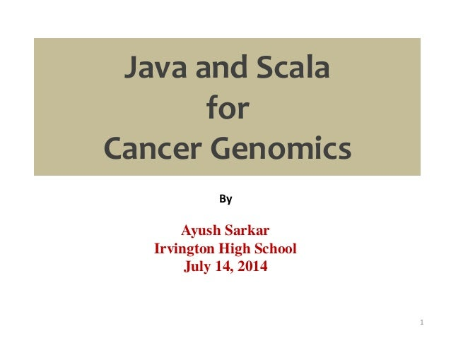 Java and Scala for Cancer Genomics By Ayush Sarkar Irvington High School July 14, 2014 1