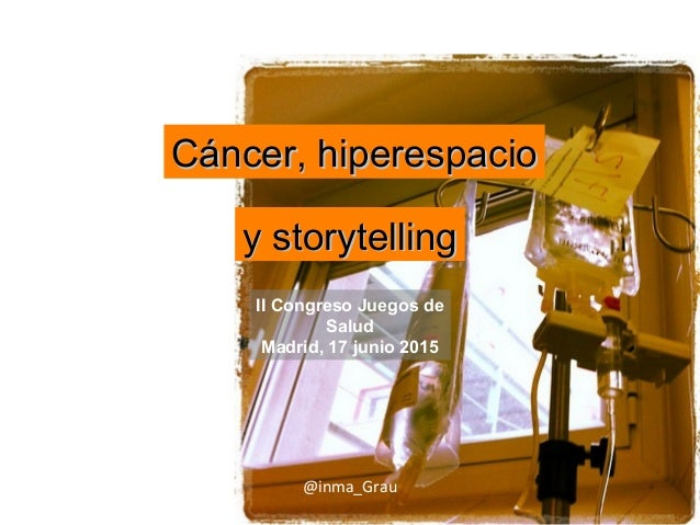 Cáncer, hiperespacioCáncer, hiperespacio y storytellingy storytelling @inma_Grau II Congreso Juegos de Salud Madrid, 17 ju...