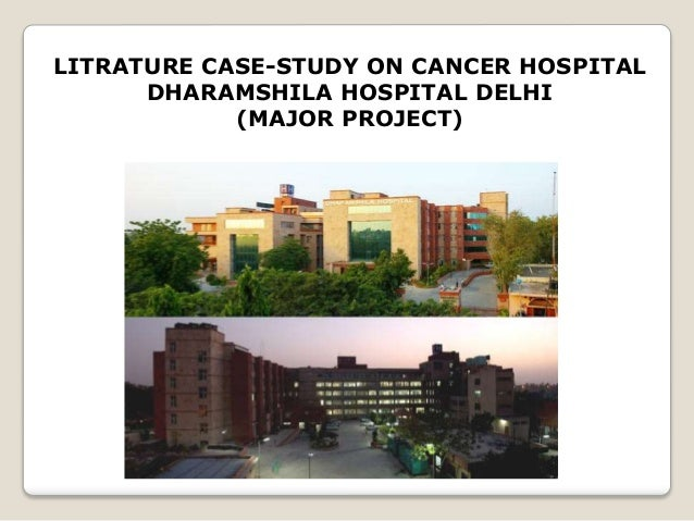 LITRATURE CASE-STUDY ON CANCER HOSPITAL DHARAMSHILA HOSPITAL DELHI (MAJOR PROJECT)