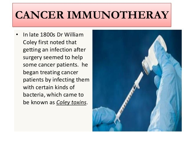 CANCER IMMUNOTHERAY• In late 1800s Dr William  Coley first noted that  getting an infection after  surgery seemed to help ...