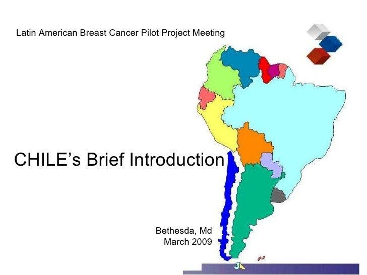 <ul><li>Latin American Breast Cancer Pilot Project Meeting </li></ul><ul><li>CHILE's Brief Introduction </li></ul><ul><ul>...